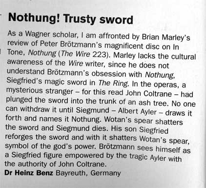 TITLE:  Nothung! Trusty sword  TEXT:  As a Wagner scholar, I am affronted by Brian Marley's review of Peter Brötzmann's magnificent disc on InTone,  Nothung (The Wire 223). Marley lacks the cultural awareness of the Wire writer, since he does not understand Brötzmann's obsession with Nothung, Siegfried's magic sword in The Ring. In the operas, a mysterious stranger - for this read John Coltrane - had plunged the sword into the trunk of an ash tree. No one can withdraw it until Siegmund - Albert Ayler - draws it forth and names it Nothung. Wotan's spear shatters the sword and Siegmund dies. His son Siegfried reforges the sword and with it shatters Wotan's spear, symbol of the god's power. Brötzmann sees himself as a Siegfried figure empowered by the tragic Ayler with the authority of John Coltrane.  AUTHOR:  Dr. Heinz Benz, Bayreuth, Germany